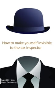 How To Make Yourself Invisible To The Tax Inspector ebook by Iven De Hoon,Daan Desloover