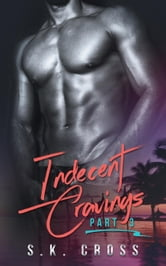 Indecent Cravings: Part Three - Indecent Cravings, #3 ebook by S.K. Cross