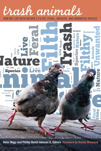 Trash Animals - How We Live with Nature's Filthy, Feral, Invasive, and Unwanted Species ebook by