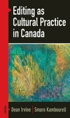 Editing as Cultural Practice in Canada ebook by Dean Irvine, Smaro Kamboureli
