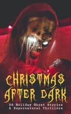 Christmas After Dark - 36 Holiday Ghost Stories & Supernatural Thrillers - Between the Lights, Told After Supper, The Box with the Iron Clamps , Wolverden Tower The Ghost's Touch, The Christmas Banquet, The Dead Sexton and much more ebook by Arthur Conan Doyle, M. R. James, Saki,...