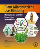 Plant Micronutrient Use Efficiency - Molecular and Genomic Perspectives in Crop Plants ebook by Mohammad Anwar Hossain, Takehiro Kamiya, David J. Burritt,...
