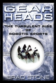Gearheads - The Turbulent Rise of Robotic Sports ebook by Brad Stone