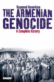 Armenian Genocide, The - A Complete History ebook by Raymond Kevorkian