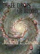 Three Drops of Blood ebook by Michelle L. Levigne