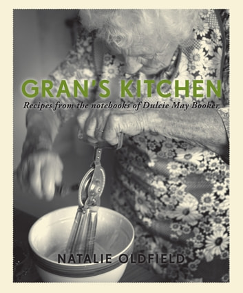Gran's Kitchen - Recipes from the Notebooks of Dulcie May Booker ebook by Natalie Oldfield