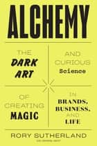 Alchemy - The Dark Art and Curious Science of Creating Magic in Brands, Business, and Life eBook by Rory Sutherland