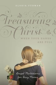 Treasuring Christ When Your Hands Are Full - Gospel Meditations for Busy Moms ebook by Gloria Furman