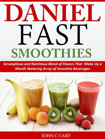 Daniel Fast Smoothies Scrumptious and Nutritious Blend of Flavors That Make Up a Mouth Watering Array of Smoothie Beverages eBook by John C Cary