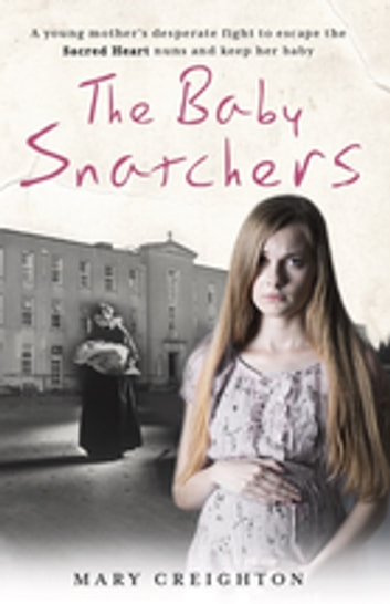 The Baby Snatchers - A young mother's desperate fight to escape the Sacred Heart nuns and keep her baby eBook by Mary Creighton