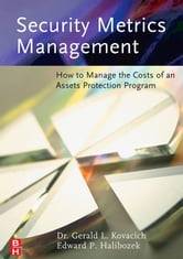 Security Metrics Management: How to Manage the Costs of an Assets Protection Program ebook by Kovacich, Gerald L.
