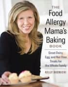 The Food Allergy Mama's Baking Book - Great Dairy-, Egg-, and Nut-Free Treats for the Whole Family ebook by Kelly Rudnicki