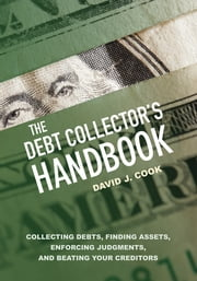 The Debt Collector's Handbook - Collecting Debts, Finding Assets, Enforcing Judgments, and Beating Your Creditors ebook by David J. Cook