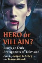 Hero or Villain? - Essays on Dark Protagonists of Television ebook by Tamara Girardi, Abigail G. Scheg