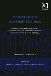 Deeds Done Beyond the Sea - Essays on William of Tyre, Cyprus and the Military Orders presented to Peter Edbury ebook by Professor Helen J Nicholson,Dr Susan B Edgington,Dr Christoph Maier