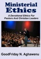Ministerial Ethics A Devotional Ethics For Pastors And Christian Leaders ebook by GoodFriday Aghawenu Ph.D