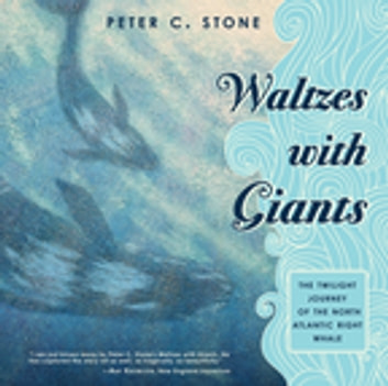 Waltzes with Giants - The Twilight Journey of the North Atlantic Right Whale ebook by Peter C. Stone