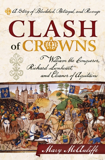 Clash of Crowns - William the Conqueror, Richard Lionheart, and Eleanor of Aquitaine—A Story of Bloodshed, Betrayal, and Revenge ebook by Mary McAuliffe