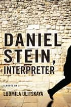 Daniel Stein, Interpreter: A Novel ebook by Ludmila Ulitskaya, Arch Tait
