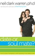 Date...or Soul Mate? - How to Know if Someone is Worth Pursuing in Two Dates or Less ebook by Neil Clark Warren