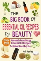 The Big Book Of Essential Oil Recipes For Beauty: Over 200 Homemade Aromatherapy Essential Oil Recipes For All-Round Natural Body Care ebook by Mel Hawley