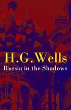 Russia in the Shadows (The original unabridged edition) ebook by H. G. Wells