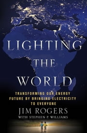 Lighting the World - Transforming our Energy Future by Bringing Electricity to Everyone ebook by Jim Rogers,Stephen P. Williams