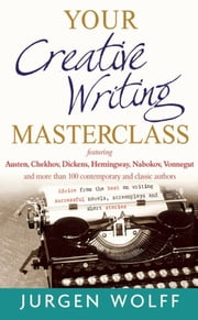 Your Creative Writing Masterclass - Featuring Austen, Chekhov, Dickens, Hemingway, Nabokov, Vonnegut, and more than 100 contemporary and classic authors - Advice from the best on writing successful novels, screenplays and short stories ebook by Jurgen Wolff