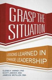 Grasp the Situation - Lessons Learned in Change Leadership ebook by Glenn H. Varney, Ph.D.