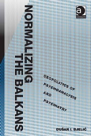 Normalizing the Balkans - Geopolitics of Psychoanalysis and Psychiatry ebook by Dušan I. Bjelic