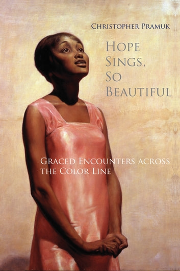 Hope Sings, So Beautiful - Graced Encounters Across the Color Line ebook by Christopher Pramuk,Edward Kaplan