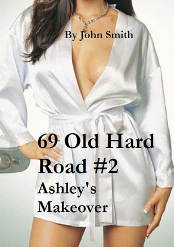"69 Old Hard Road #2- Ashley""s Makeover ebook by John Smith"