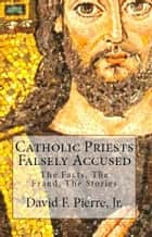 Catholic Priests Falsely Accused: The Facts, The Fraud, The Stories ebook by David F. Pierre Jr