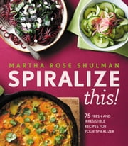 Spiralize This! ebook by Martha Rose Shulman