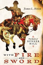 With Fire and Sword - The Battle of Bunker Hill and the Beginning of the American Revolution ebook by James L. Nelson