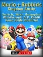 Mario + Rabbids Kingdom Battle, Switch, Wiki, Gameplay, Walkthrough, DLC, Reddit, Game Guide Unofficial ebook by HSE Guides