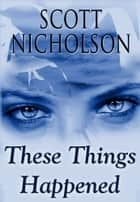 These Things Happened - Strange Stories and Essays ebook by Scott Nicholson