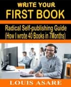 Write Your First Book Radical Self-publishing Guide (How I wrote 40 Books in 7Months) ebook by Louis Asare