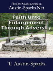 Faith Unto Enlargement Through Adversity ebook by T. Austin-Sparks
