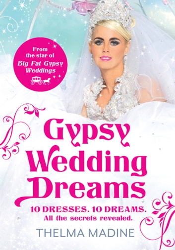 Gypsy Wedding Dreams: Ten dresses. Ten Dreams. All the secrets revealed. ebook by Thelma Madine