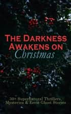 The Darkness Awakens on Christmas: 30+ Supernatural Thrillers, Mysteries & Eerie Ghost Stories - The Story of the Goblins, The Box with the Iron Clamps , Wolverden Tower The Ghost's Touch, Between the Lights, Told After Supper, The Christmas Banquet, The Dead Sexton and much more ebook by Thomas Hardy, Robert Louis Stevenson, Arthur Conan Doyle,...
