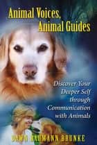 Animal Voices, Animal Guides: Discover Your Deeper Self through Communication with Animals ebook by Dawn Baumann Brunke