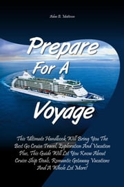 Prepare For A Voyage - This Ultimate Handbook Will Bring You The Best Go Cruise Travel, Exploration And Vacation Plus, This Guide Will Let You Know About Cruise Ship Deals, Romantic Getaway Vacations And A Whole Lot More! ebook by Adan B. Matteson