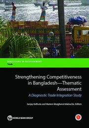 Strengthening Competitiveness In Bangladesh-Thematic Assessment: A Diagnostic Trade Integration Study ebook by Kathuria, Sanjay