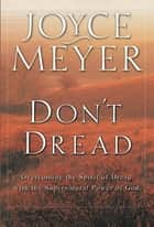 Don't Dread - Overcoming the Spirit of Dread with the Supernatural Power of God ebook by Joyce Meyer