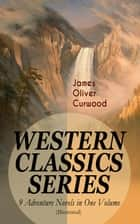 WESTERN CLASSICS SERIES – 9 Adventure Novels in One Volume (Illustrated) - The Danger Trail, The Wolf Hunters, The Gold Hunters, The Flower of the North, The Hunted Woman, The Courage of Marge O'Doone, The River's End, The Valley of Silent Men & The Country Beyond ebook by James Oliver Curwood, C. M. Relyea, Walt Louderback,...