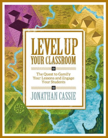 Level Up Your Classroom - The Quest to Gamify Your Lessons and Engage Your Students ebook by Jonathan Cassie