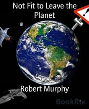 Not Fit to Leave the Planet - (Part one of a trilogy) ebook by Robert Murphy