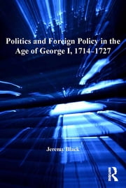 Politics and Foreign Policy in the Age of George I, 1714–1727 ebook by Jeremy Black