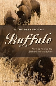 In the Presence of Buffalo - Working to Stop the Yellowstone Slaughter ebook by Brister